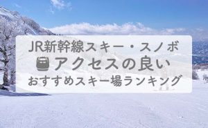 JR新幹線アクセスの良いおすすめスキー場ランキング